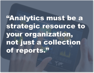 Analytics must be a strategic resource to your organization, not just a collection of reports.